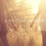 goodbye, quotes, sayings, i guess this is goodbye